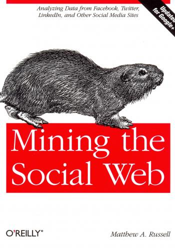 Mining the Social Web Analyzing Data from Facebook, Twitter, LinkedIn, and Other Social Media Sites